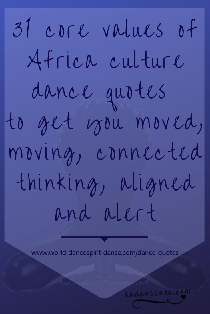 31 core values of Africa culture dance quotes to get you moved, moving, connected, thinking, aligned and alert