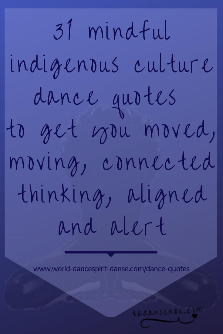 33 mindful indigenous culture dance quotes to get you moved, moving, connected, thinking, aligned and alert